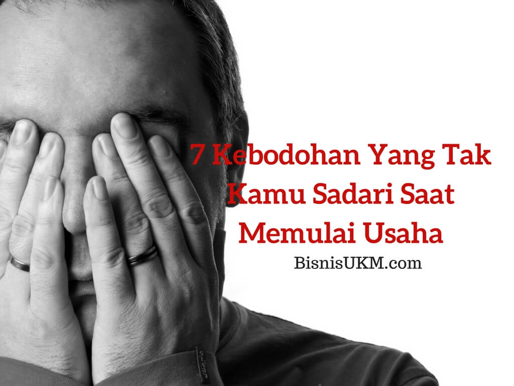 7 Kebodohan Yang Tak Kamu Sadari Saat Memulai Usaha