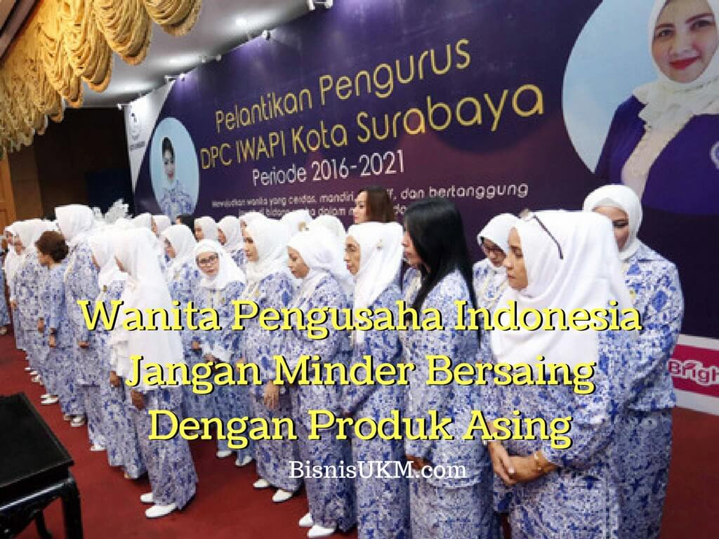 Wanita Pengusaha Indonesia Jangan Minder Bersaing Dengan Produk Asing